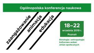 """Ogólnopolska konferencja naukowa """"ZAANGAŻOWANIE / ANIMACJA / EDUKACJA. Etnologia i antropologia kulturowa wobec zmian społecznych"""