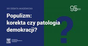 XXI Debata Akademicka. Populizm: korekta czy patologia demokracji?