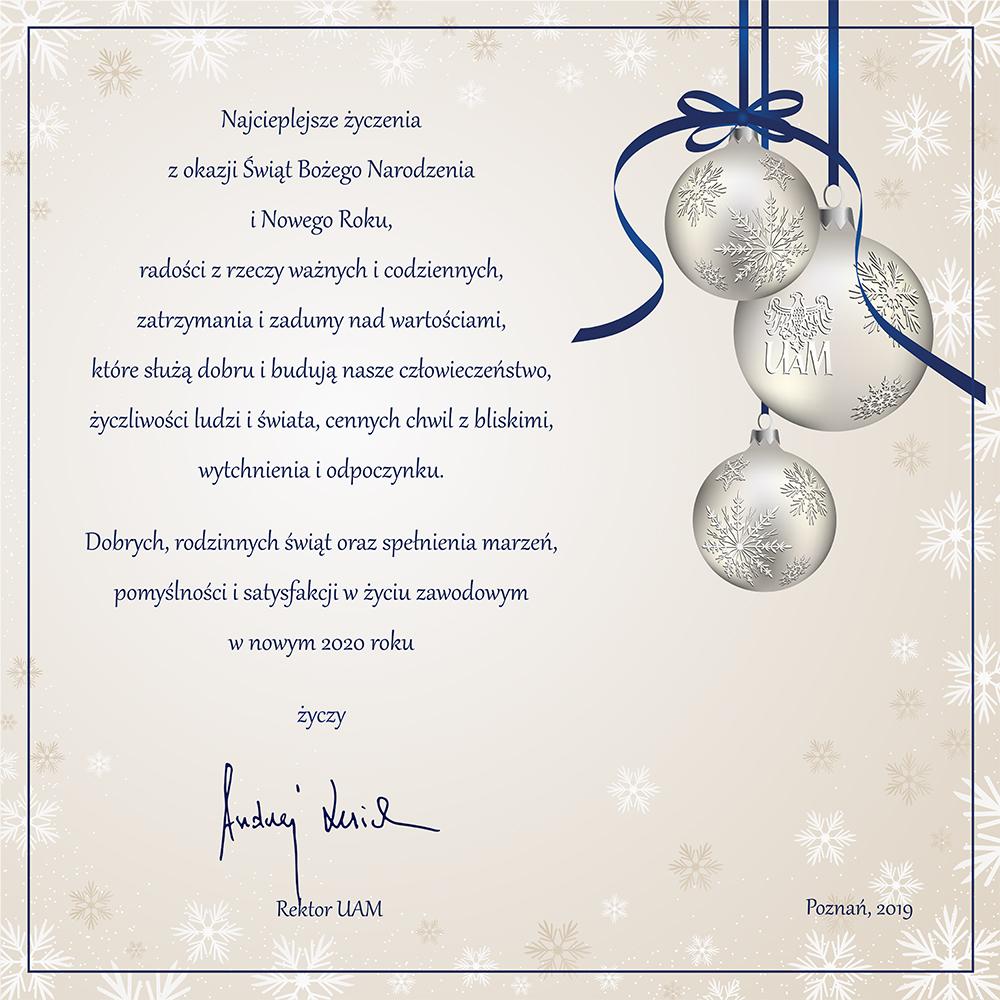 Najcieplejsze życzenia z okazji Świąt Bożego Narodzenia i Nowego Roku, radości z rzeczy ważnych i codziennych, zatrzymania i zadumy nad wartościami,  które służą dobru i budują nasze człowieczeństwo,  życzliwości ludzi i świata, cennych chwil z bliskimi, wytchnienia i odpoczynku. Dobrych, rodzinnych świąt  oraz spełnienia marzeń, pomyślności i satysfakcji  w życiu zawodowym w nowym 2020 roku.